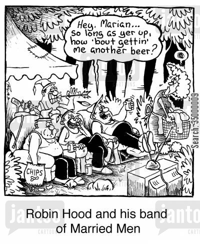 robin hood cartoon humor: Robin Hood and his band of married men Hey Marian...so long as yer up, how 'bout gettin' me another beer?