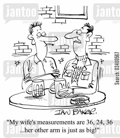 describing cartoon humor: My wife's measurements are 36, 24, 36...Her other arm is just as big!