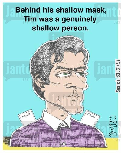 shallow cartoon humor: Behind his shallow mask, Tim was a genuinely shallow person.