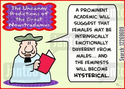 modern thinking cartoon humor: THE UNCANNY PREDICTIONS OF THE GREAT NOWSTRADAMUS, 'A prominent academic will suggest that females may be intrinsically emotionally different from males... and the feminists will become hysterical.