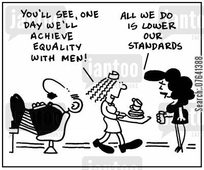 lowers cartoon humor: 'You'll see, one day we'll achieve equality with men.' - 'All we do is lower our standards.'