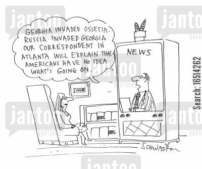 tv reports cartoon humor: 'Georgia invaded Ossetia. Russia invaded Georgia. Our correspondent in Atlanta will explain that Americans have no idea what's going on.'
