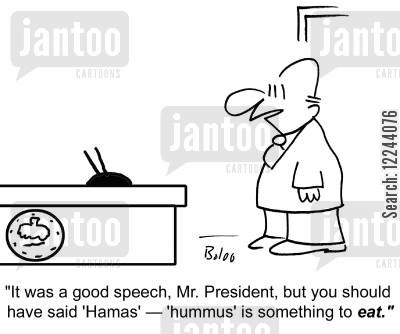 hamas cartoon humor: 'It was a good speech, Mr. President, but you should have said 'Hamas' -- 'hummus' is something to eat.'