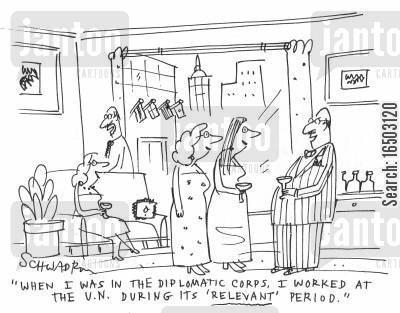 diplomatic corps cartoon humor: 'When I was in the diplomatic corps. I worked at the U.N. during it's 'relevant' period.'