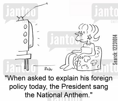 anthem cartoon humor: 'When asked to explain his foreign policy today, the President sang the National Anthem.'