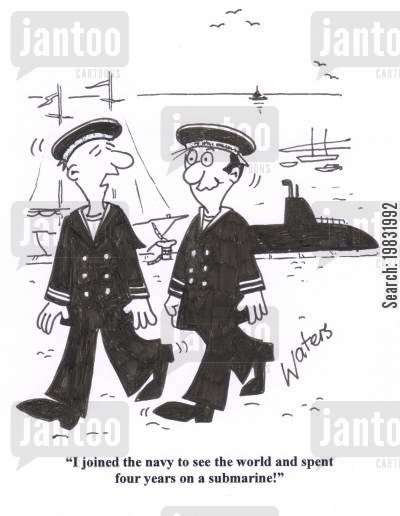 submarine cartoon humor: 'I joined the navy to see the world and I spent four years on a submarine!'