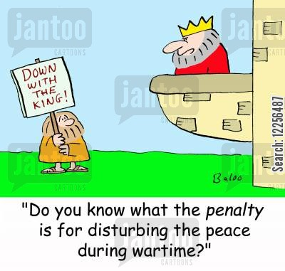 peacetime cartoon humor: DOWN WITH THE KING!, 'Do you know what the PENALTY is for disturbing the peace during wartime?'