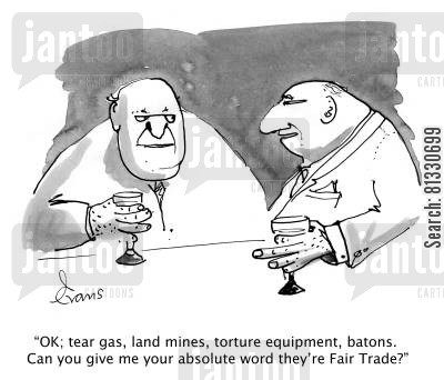 conscience cartoon humor: 'OK; tear gas, land mines, torture equipment, batons. Can you give me your absolute word they're Fair Trade?'