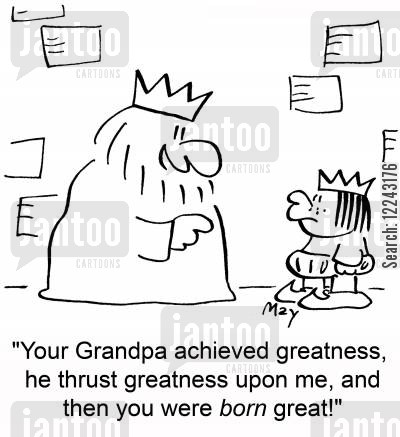 greatness cartoon humor: 'Your Grandpa achieved greatness, he thrust greatness upon me, and then you were born great!'