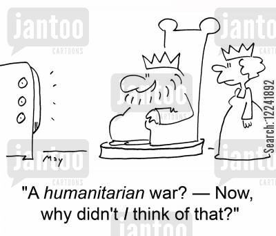 humanitarian cartoon humor: 'A humanitarian war? -- Now, why didn't I think of that?'