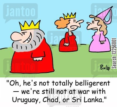 belligerent cartoon humor: 'Oh, he's not totally belligerent -- we're still not at war with Uruguay, Chad, or Sri Lanka.'