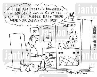 sighting cartoon humor: 'Here are today's numbers: the Dow-Jones was up 50 points...and in the Middle East, there were four Saddam sightings.'