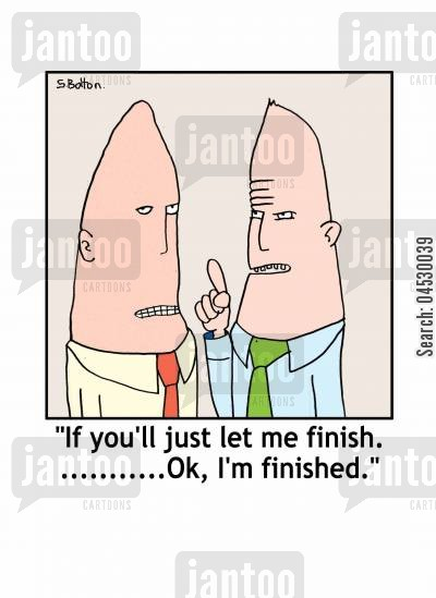 finish cartoon humor: 'If you'll just let me finish........Ok, I'm finished.'