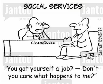 case workers cartoon humor: 'You got yourself a job? -- Don't you care what happens to me?'