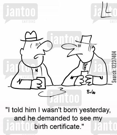 birth certificates cartoon humor: 'I told him I wasn't born yesterday, and he demanded to see my birth certificate.'