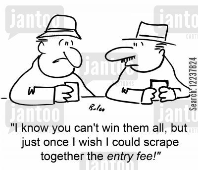 entry fees cartoon humor: 'I know you can't win them all, but just once I wish I could scrape together the entry fee!'