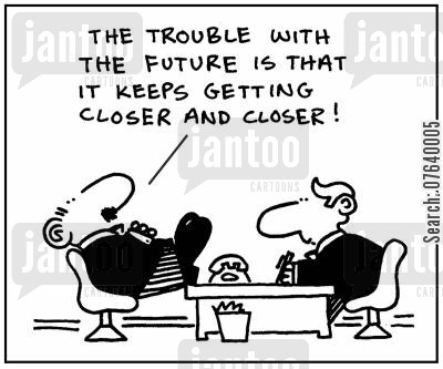 inevitability cartoon humor: 'The trouble with the future is that it keeps getting closer and closer.'