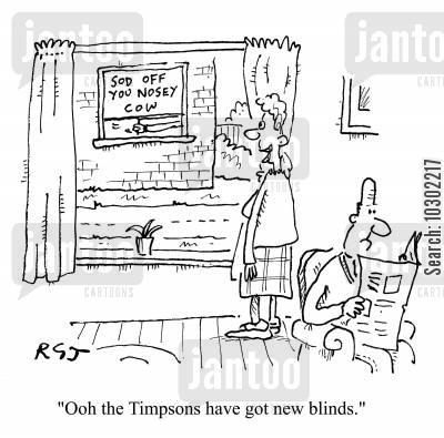 nosy cartoon humor: 'Oooh the Timpsons have got new blinds.' (Blinds read 'Sod off you nosy cow).