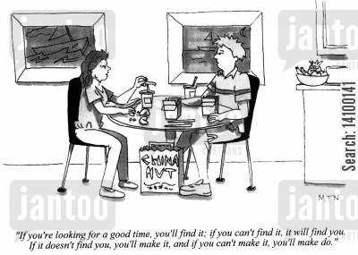 good time cartoon humor: If you're looking for a good time, you'll find it; if you can't find it, it will find you....