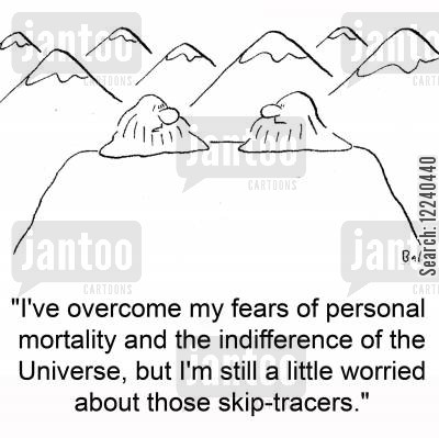 skip-tracer cartoon humor: 'I've overcome my fears of personal mortality and the indifference of the Universe, but I'm still a little worried about those skip-tracers.'