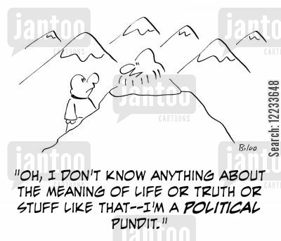 political pundit cartoon humor: 'Oh, I don't know anything about the meaning of life or truth or stuff like that - I'm a political pundit.'