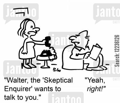 jouranlists cartoon humor: 'Walter, the 'Skeptical Enquirer' wants to talk to you.' 'Yeah, RIGHT!'