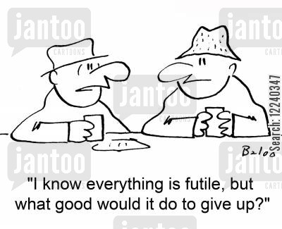 futility cartoon humor: 'I know everything is futile, but what good would it do to give up?'