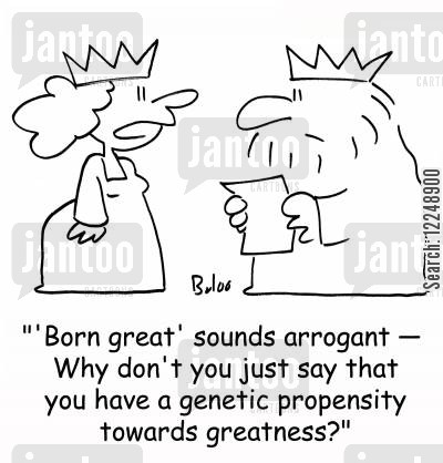 greatness cartoon humor: ''Born great' sounds arrogant -- Why don't you just say that you have a genetic propensity towards greatness?'