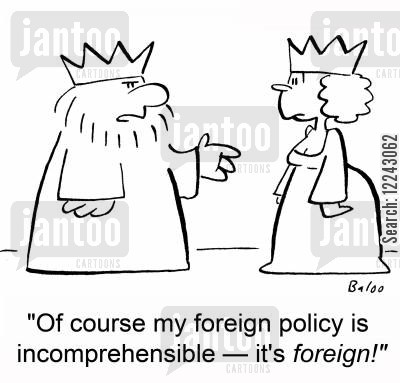incomprehensible cartoon humor: 'Of course my foreign policy is incomprehensible -- it's foreign!'