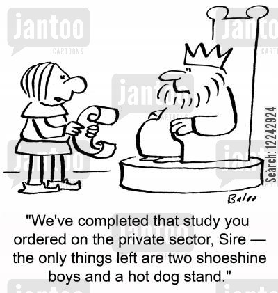 shoeshine cartoon humor: 'We've completed that study you ordered on the private sector, Sire -- the only things left are two shoeshine boys and a hot dog stand.'
