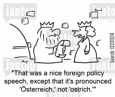 pronounced cartoon humor: 'That was a nice foreign policy speech, except that it's pronounced 'Österreich,' not 'ostrich.''