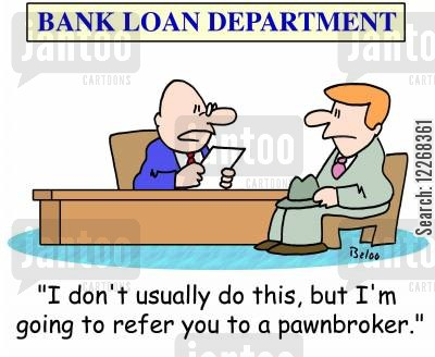 money problems cartoon humor: BANK LOAN DEPARTMENT, 'I don't usually do this, but I'm going to refer you to a pawnbroker.'