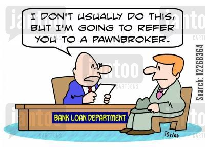 pawn brokers cartoon humor: BANK LOAN DEPARTMENT, 'I don't usually do this, but I'm going to refer you to a pawnbroker.'