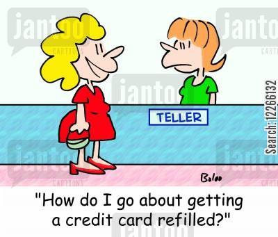 overdrawn cartoon humor: TELLER, 'How do I go about getting a credit card refilled?'