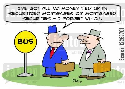 securitized cartoon humor: BUS, 'I've got all my money tied up in securitized mortgages or mortgaged securities -- I forget which.'