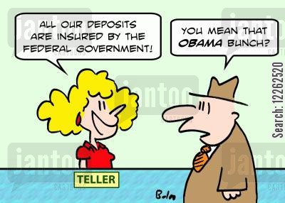 deposits cartoon humor: TELLER, 'All our deposits are insured by the Federal Government!', 'You mean that Obama bunch?'