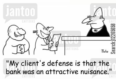 nuisance cartoon humor: 'My client's defense is that the bank was an attractive nuisance.'