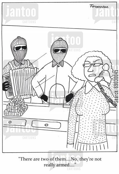 accordian cartoon humor: 'there are two of them,,,,No, they're not really armed,,,'