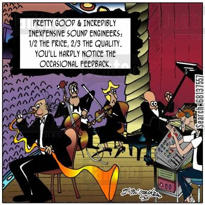 sound technician cartoon humor:  'Incredibly Inexpensive Sound Engineers. Pretty Good Sound Engineers, 12 the price, 23 the quality. You'll hardly notice the occasional feedback.'