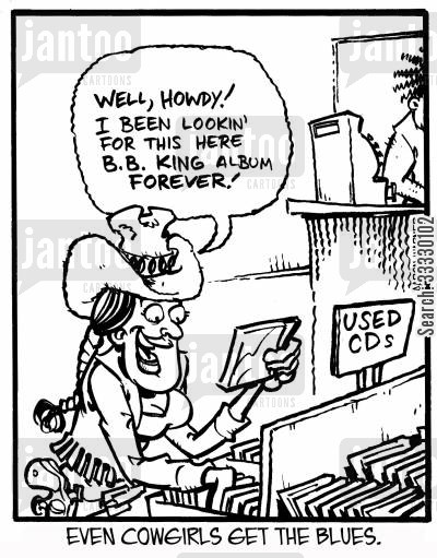 blues music cartoon humor: Even cowgirls get the blues. 'Well, howdy! I've been lookin' for this here B.B. King album forever!'