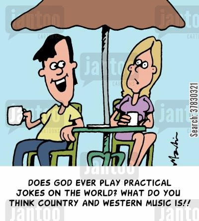 country music cartoon humor: 'Does God ever play practical jokes on the world? What do you think country and western music is!'