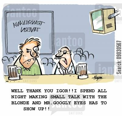 igor cartoon humor: 'Well thank you Igor!! I spend all night making small talk with the blonde and Mr. googly eyes has to show up!!'