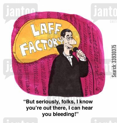 show business cartoon humor: 'But seriously , folks, I know you're out there, I can hear you bleeding!'