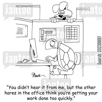 tortoise and hare cartoon humor: You didn't hear it from me, but the other hares in the office think you're getting your work done too quickly.