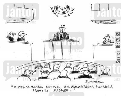 secretary general cartoon humor: 'Mister secretary general, un ambassadors,dictators,fantics,madmen...'