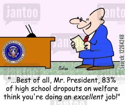 dropouts cartoon humor: '...Best of all, Mr. President, 83 of high school dropouts on welfare think you're doing an EXCELLENT job!'
