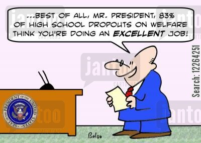 political opinion cartoon humor: '...Best of all, Mr. President, 83 of high school dropouts on welfare think you're doing an EXCELLENT job!'