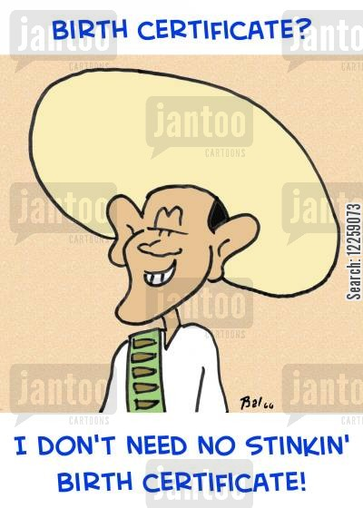 barak obama cartoon humor: Birth certificate? I dont' need no stinkin' birth certificate.