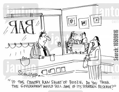 running out cartoon humor: 'If the country ran short of booze, do you think the government would see some of its strategic reserve?'