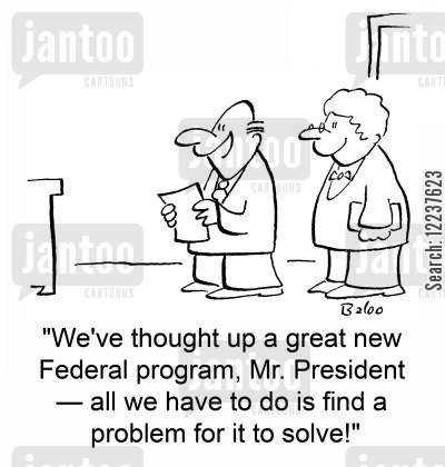solve cartoon humor: 'We've thought up a great new Federal program, Mr. President -- all we have to do is find a problem for it to solve!'